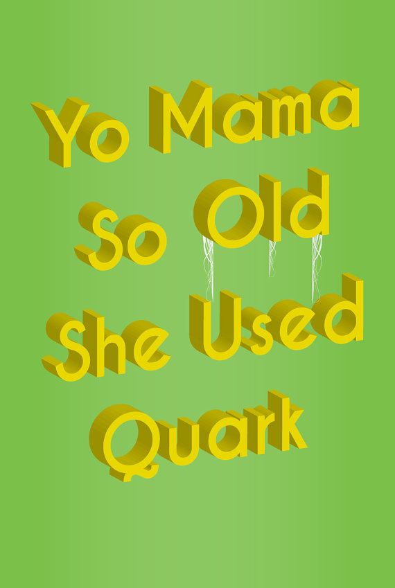 yo mama so old she used quark